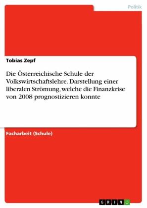 Die Österreichische Schule der Volkswirtschaftslehre. Darstellung einer liberalen Strömung, welche die Finanzkrise von 2008 prognostizieren konnte