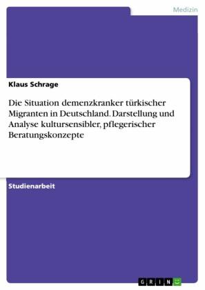Die Situation demenzkranker türkischer Migranten in Deutschland. Darstellung und Analyse kultursensibler, pflegerischer Beratungskonzepte
