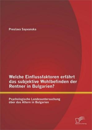 Welche Einflussfaktoren erfährt das subjektive Wohlbefinden der Rentner in Bulgarien? Psychologische Landesuntersuchung über das Altern in Bulgarien