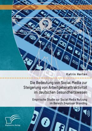 Die Bedeutung von Social Media zur Steigerung von Arbeitgeberattraktivität im deutschen Gesundheitswesen: Empirische Studie zur Social Media Nutzung im Bereich Employer Branding