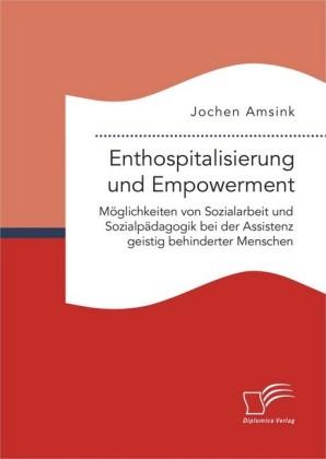 Enthospitalisierung und Empowerment: Möglichkeiten von Sozialarbeit und Sozialpädagogik bei der Assistenz geistig behinderter Menschen