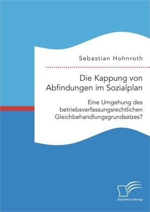 Die Kappung von Abfindungen im Sozialplan: Eine Umgehung des betriebsverfassungsrechtlichen Gleichbehandlungsgrundsatzes?