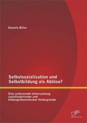 Selbstsozialisation und Selbstbildung als Ablöse? Eine umfassende Untersuchung sozialisatorischer und bildungstheoretischer Hintergründe