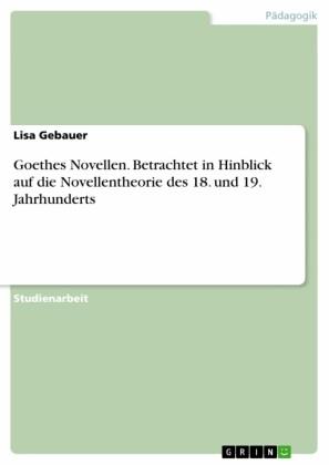 Goethes Novellen. Betrachtet in Hinblick auf die Novellentheorie des 18. und 19. Jahrhunderts