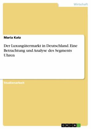 Der Luxusgütermarkt in Deutschland. Eine Betrachtung und Analyse des Segments Uhren