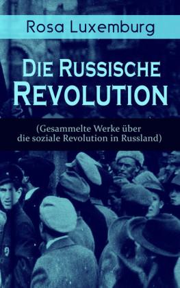 Rosa Luxemburg: Die Russische Revolution (Gesammelte Werke über die soziale Revolution in Russland)