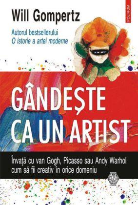 Gândeste ca un artist: învata cu van Gogh, Picasso sau Andy Warhol cum sa fii creativ în orice domeniu
