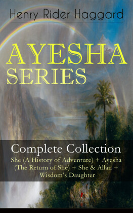 AYESHA SERIES - Complete Collection: She (A History of Adventure) + Ayesha (The Return of She) + She & Allan + Wisdom's Daughter