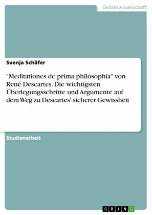 'Meditationes de prima philosophia' von René Descartes. Die wichtigsten Überlegungsschritte und Argumente auf dem Weg zu Descartes` sicheren Gewissheit