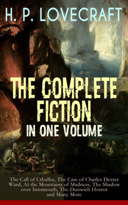 H. P. LOVECRAFT - The Complete Fiction in One Volume: The Call of Cthulhu, The Case of Charles Dexter Ward, At the Mountains of Madness, The Shadow over Innsmouth, The Dunwich Horror and Many More