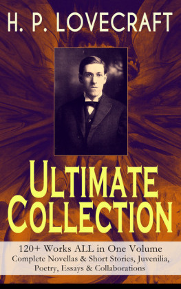 H. P. LOVECRAFT - Ultimate Collection: 120+ Works ALL in One Volume: Complete Novellas & Short Stories, Juvenilia, Poetry, Essays & Collaborations