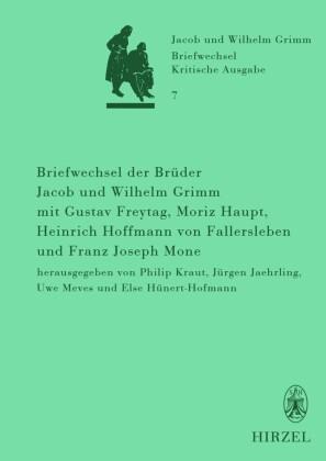 Briefwechsel der Brüder Jacob und Wilhelm Grimm mit Gustav Freytag, Moriz Haupt, Heinrich Hoffmann von Fallersleben und Franz Joseph Mone
