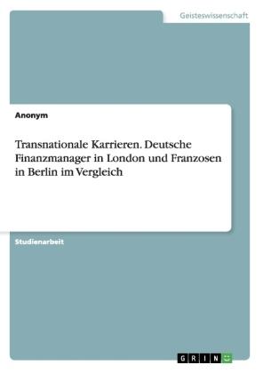 Transnationale Karrieren. Deutsche Finanzmanager in London und Franzosen in Berlin im Vergleich