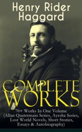 Complete Works of Henry Rider Haggard: 70+ Works In One Volume (Allan Quatermain Series, Ayesha Series, Lost World Novels, Short Stories, Essays & Autobiography)