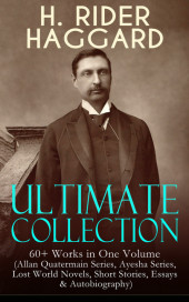 H. RIDER HAGGARD Ultimate Collection: 60+ Works in One Volume (Allan Quatermain Series, Ayesha Series, Lost World Novels, Short Stories, Essays & Autobiography)