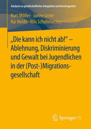 'Die kann ich nicht ab!' - Ablehnung, Diskriminierung und Gewalt bei Jugendlichen in der (Post-) Migrationsgesellschaft