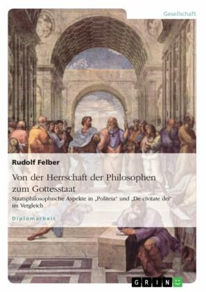 Von der Herrschaft der Philosophen zum Gottesstaat. Staatsphilosophische Aspekte in 'Politeia' und 'De civitate dei' im Vergleich