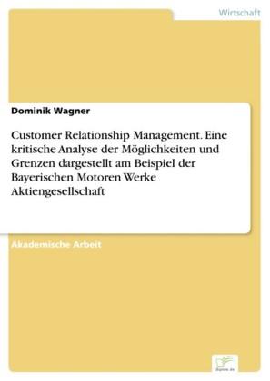 Customer Relationship Management. Eine kritische Analyse der Möglichkeiten und Grenzen dargestellt am Beispiel der Bayerischen Motoren Werke Aktiengesellschaft