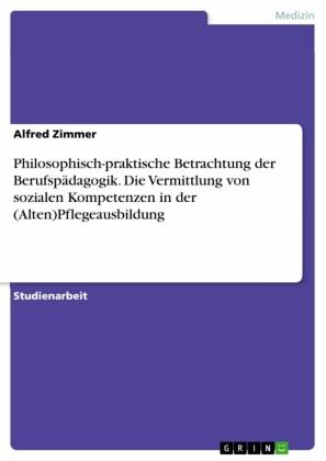 Philosophisch-praktische Betrachtung der Berufspädagogik. Die Vermittlung von sozialen Kompetenzen in der (Alten)Pflegeausbildung