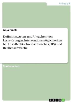 Definition, Arten und Ursachen von Lernstörungen. Interventionsmöglichkeiten bei der Lese-Rechtschreibschwäche (LRS) und der Rechenschwäche