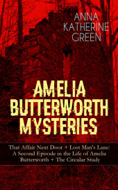 AMELIA BUTTERWORTH MYSTERIES: That Affair Next Door + Lost Man's Lane: A Second Episode in the Life of Amelia Butterworth + The Circular Study