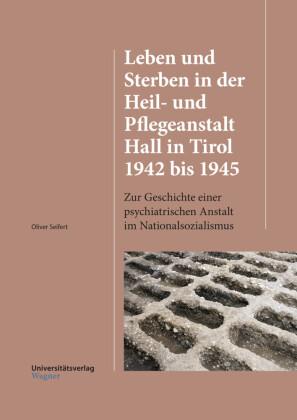 Leben und Sterben in der Heil- und Pflegeanstalt Hall in Tirol 1942 bis 1945