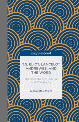 T.S. Eliot, Lancelot Andrewes, and the Word: Intersections of Literature and Christianity