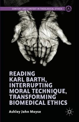 Reading Karl Barth, Interrupting Moral Technique, Transforming Biomedical Ethics