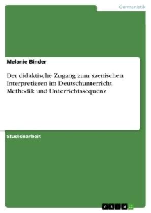 Der didaktische Zugang zum szenischen Interpretieren im Deutschunterricht. Methodik und Unterrichtssequenz