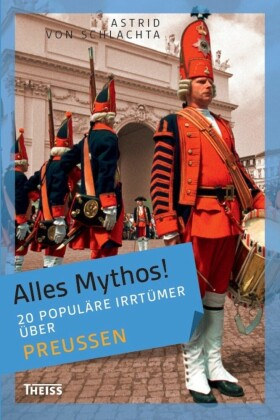 Alles Mythos! 20 populäre Irrtümer über Preußen