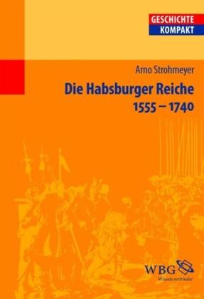 Die Habsburger Reiche 1555-1740. Herrschaft - Gesellschaft - Politik