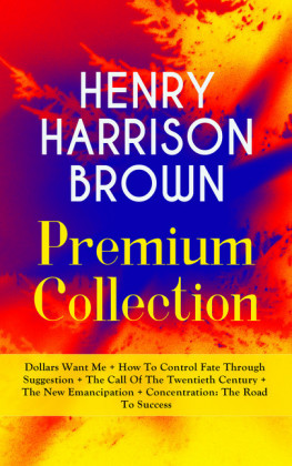 HENRY HARRISON BROWN Premium Collection: Dollars Want Me + How To Control Fate Through Suggestion + The Call Of The Twentieth Century + The New Emancipation + Concentration: The Road To Success