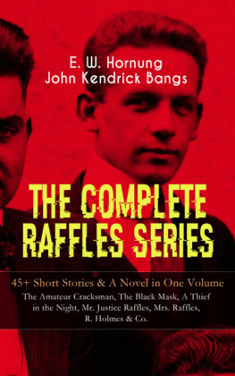 THE COMPLETE RAFFLES SERIES - 45+ Short Stories & A Novel in One Volume: The Amateur Cracksman, The Black Mask, A Thief in the Night, Mr. Justice Raffles, Mrs. Raffles, R. Holmes & Co.