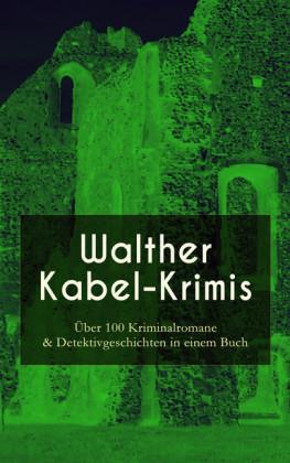 Walther Kabel-Krimis: Über 100 Kriminalromane & Detektivgeschichten in einem Buch