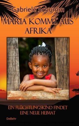 Maria kommt aus Afrika - Ein Flüchtlingskind findet eine neue Heimat - Roman für Kinder
