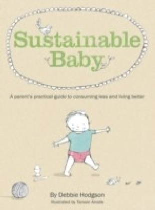 Sustainable Baby: A Parent's Practical Guide to Consuming Less and Livin g Better