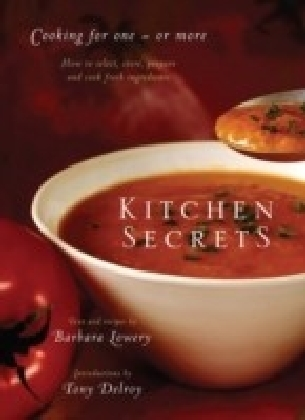 Kitchen Secrets: How To Select, Store, Prepare and Cook Fresh Ingredients for One or More