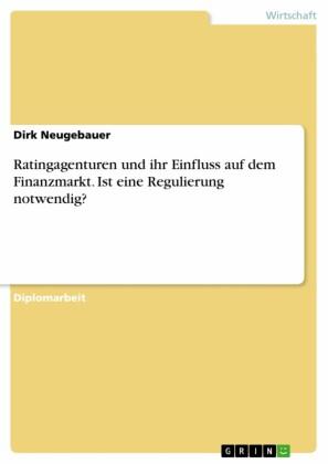 Ratingagenturen und ihr Einfluss auf dem Finanzmarkt. Ist eine Regulierung notwendig?