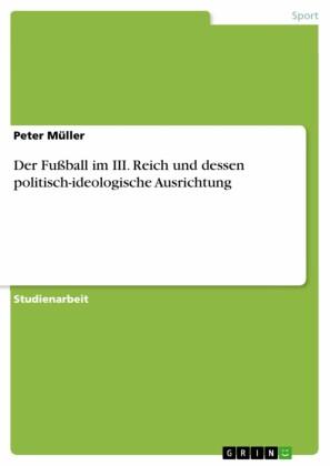 Der Fußball im III. Reich und dessen politisch-ideologische Ausrichtung