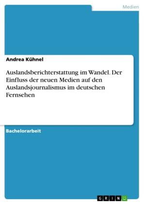 Auslandsberichterstattung im Wandel. Der Einfluss der neuen Medien auf den Auslandsjournalismus im deutschen Fernsehen