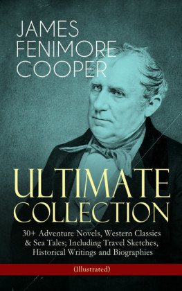 JAMES FENIMORE COOPER - Ultimate Collection: 30+ Adventure Novels, Western Classics & Sea Tales; Including Travel Sketches, Historical Writings and Biographies (Illustrated)