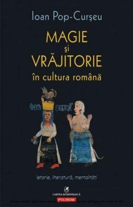 Magie si vrajitorie în cultura româna: Istorie, literatura, mentalitati