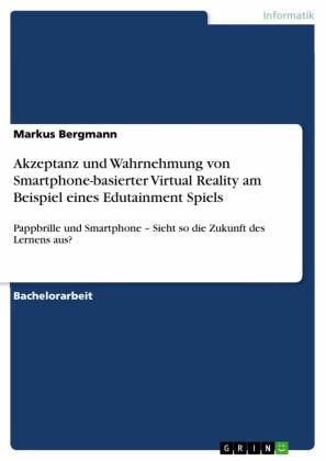 Akzeptanz und Wahrnehmung von Smartphone-basierter Virtual Reality am Beispiel eines Edutainment Spiels