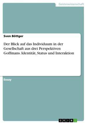 Der Blick auf das Individuum in der Gesellschaft aus drei Perspektiven Goffmans. Identität, Status und Interaktion