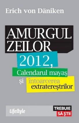 Amurgul zeilor. 2012, calendarul maya i întoarcerea extratere trilor