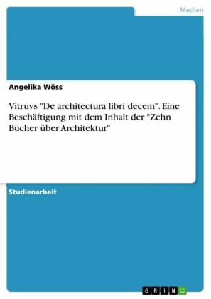 Vitruvs 'De architectura libri decem'. Eine Beschäftigung mit dem Inhalt der 'Zehn Bücher über Architektur'