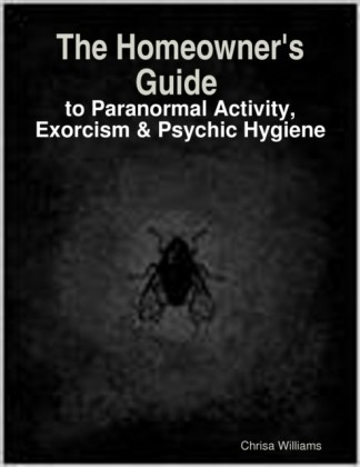 Homeowner's Guide to Paranormal Activity, Exorcism & Psychic Hygiene