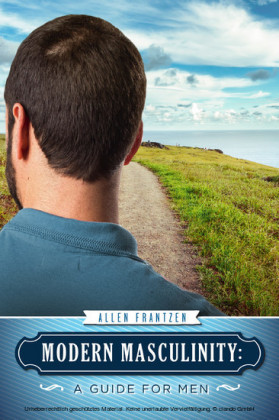 Modern Masculinity: A Guide for Men