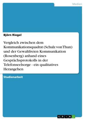 Vergleich zwischen dem Kommunikationsquadrat (Schulz von Thun) und der Gewaltfreien Kommunikation (Rosenberg) anhand eines Gesprächsprotokolls in der Telefonseelsorge - ein qualitatives Herangehen