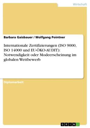 Internationale Zertifizierungen (ISO 9000, ISO 14000 und EU-ÖKO-AUDIT): Notwendigkeit oder Modeerscheinung im globalen Wettbewerb